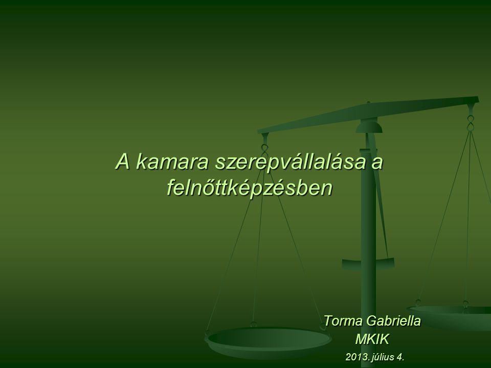 A kamara szerepvállalása a felnőttképzésben Torma Gabriella MKIK 2013. július 4.