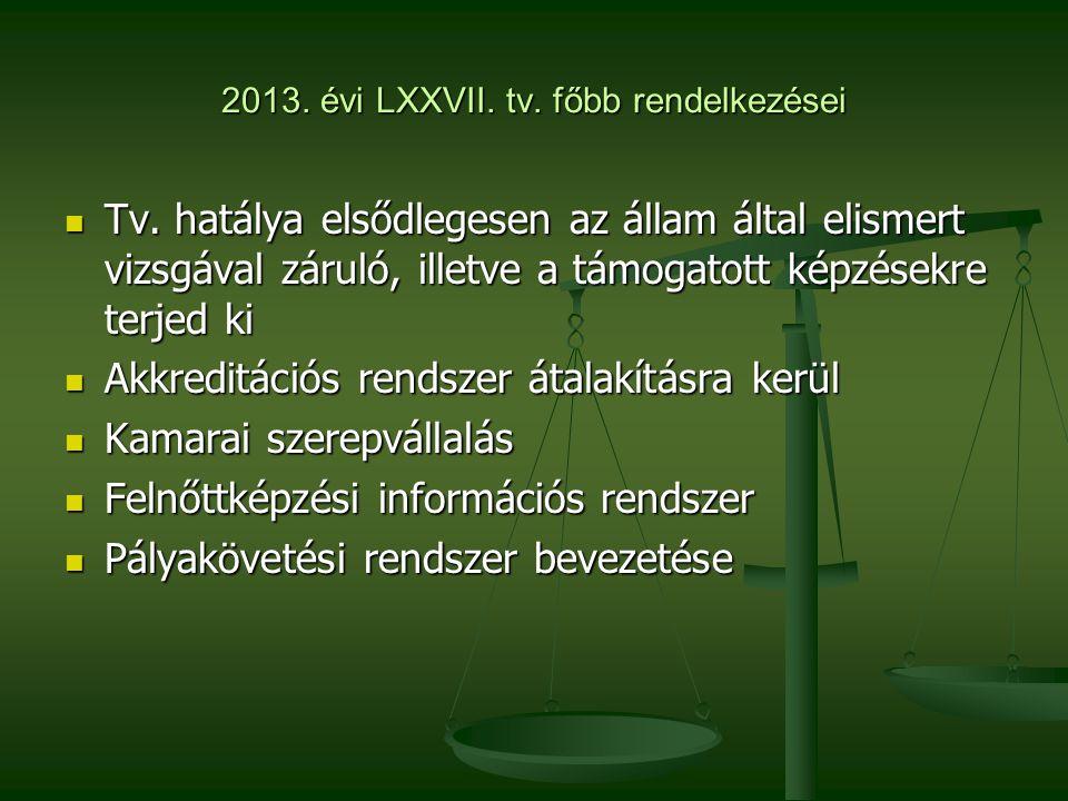 2013. évi LXXVII. tv. főbb rendelkezései  Tv. hatálya elsődlegesen az állam által elismert vizsgával záruló, illetve a támogatott képzésekre terjed k