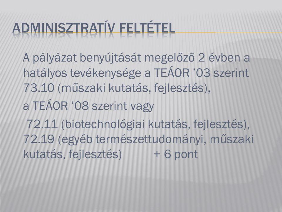A pályázat benyújtását megelőző 2 évben a hatályos tevékenysége a TEÁOR '03 szerint 73.10 (műszaki kutatás, fejlesztés), a TEÁOR '08 szerint vagy 72.11 (biotechnológiai kutatás, fejlesztés), 72.19 (egyéb természettudományi, műszaki kutatás, fejlesztés) + 6 pont