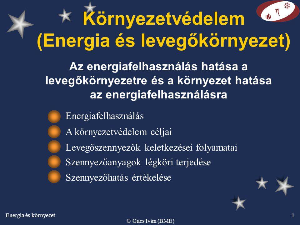 Energia és környezet © Gács Iván (BME) 1 Környezetvédelem (Energia és levegőkörnyezet) Az energiafelhasználás hatása a levegőkörnyezetre és a környeze