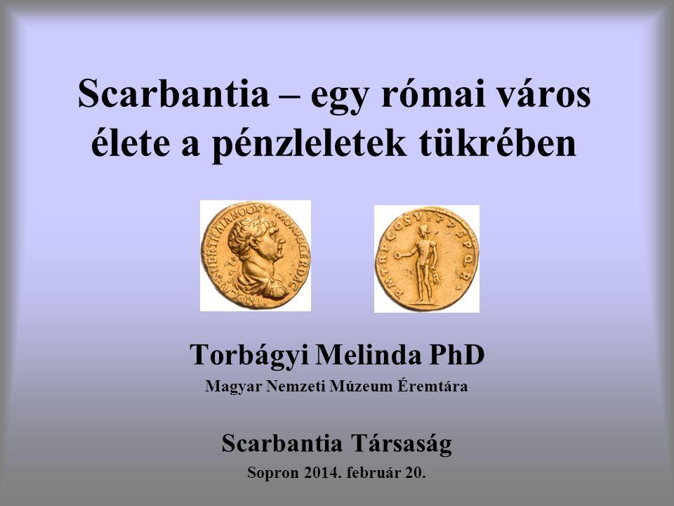 Scarbantia – egy római város élete a pénzleletek tükrében Torbágyi Melinda PhD Magyar Nemzeti Múzeum Éremtára Scarbantia Társaság Sopron 2014. február