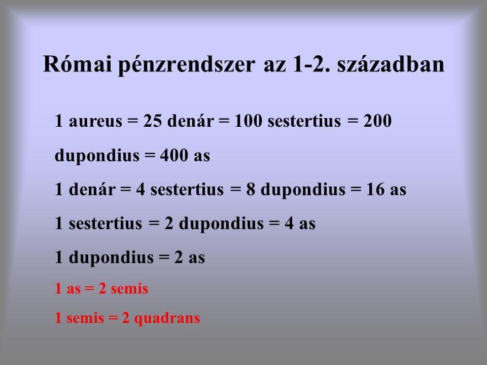 Római pénzrendszer az 1-2. században 1 aureus = 25 denár = 100 sestertius = 200 dupondius = 400 as 1 denár = 4 sestertius = 8 dupondius = 16 as 1 sest