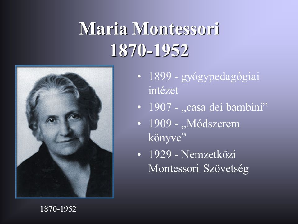 """Maria Montessori 1870-1952 •1899 - gyógypedagógiai intézet •1907 - """"casa dei bambini"""" •1909 - """"Módszerem könyve"""" •1929 - Nemzetközi Montessori Szövets"""