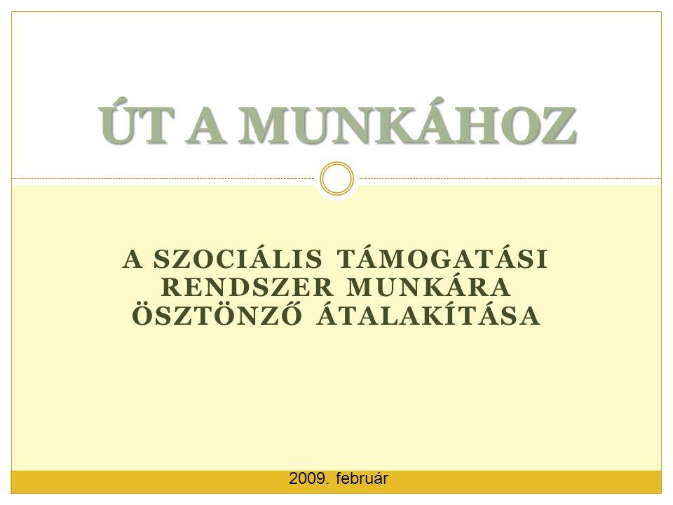 A SZOCIÁLIS TÁMOGATÁSI RENDSZER MUNKÁRA ÖSZTÖNZŐ ÁTALAKÍTÁSA ÚT A MUNKÁHOZ 2009. február
