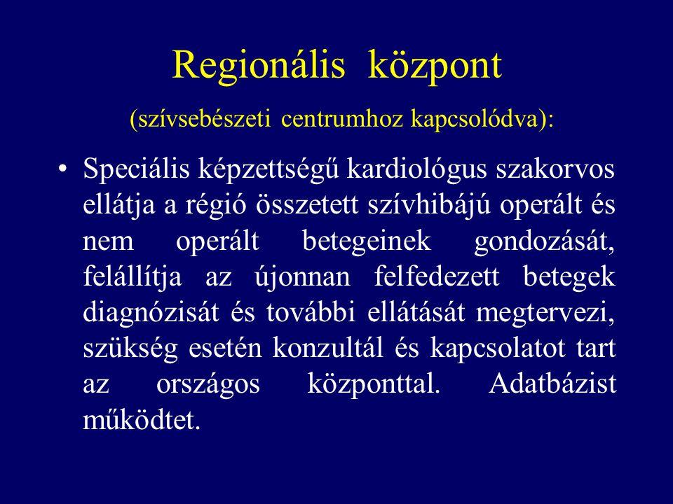 Regionális központ (szívsebészeti centrumhoz kapcsolódva): •Speciális képzettségű kardiológus szakorvos ellátja a régió összetett szívhibájú operált é