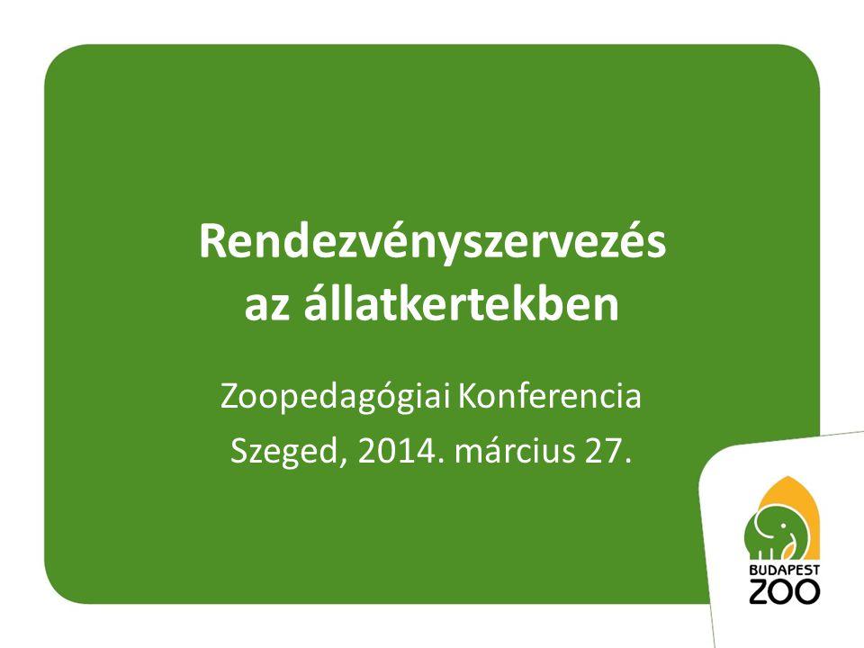 Rendezvényszervezés az állatkertekben Zoopedagógiai Konferencia Szeged, 2014. március 27.