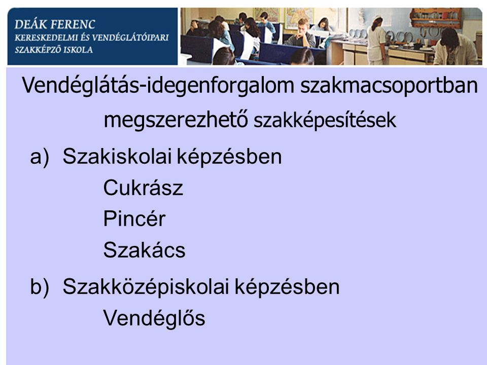 a)Szakiskolai képzésben Cukrász Pincér Szakács b)Szakközépiskolai képzésben Vendéglős Vendéglátás-idegenforgalom szakmacsoportban megszerezhető szakké