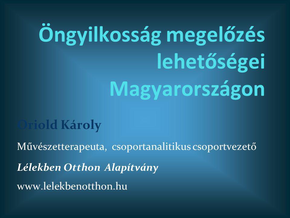 Öngyilkosság megelőzés lehetőségei Magyarországon Oriold Károly Művészetterapeuta, csoportanalitikus csoportvezető Lélekben Otthon Alapítvány www.lele
