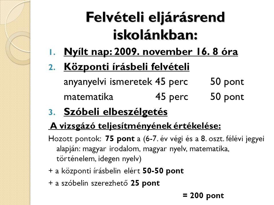 Felvételi eljárásrend iskolánkban: 1. Nyílt nap: 2009. november 16. 8 óra 2. Központi írásbeli felvételi anyanyelvi ismeretek 45 perc 50 pont matemati