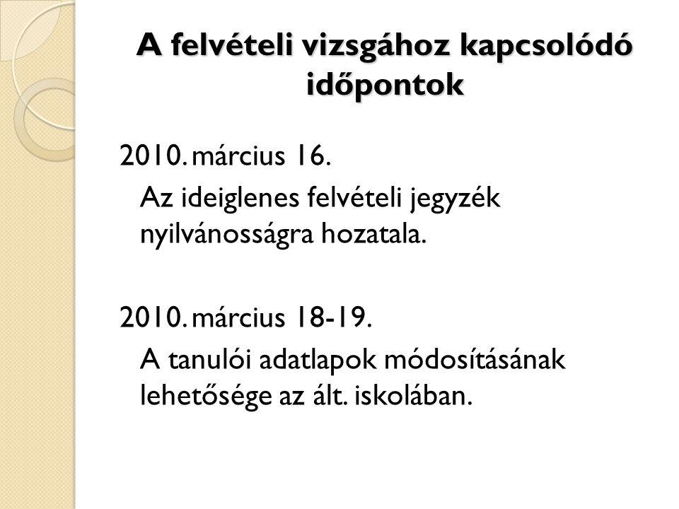 A felvételi vizsgához kapcsolódó időpontok 2010. március 16. Az ideiglenes felvételi jegyzék nyilvánosságra hozatala. 2010. március 18-19. A tanulói a
