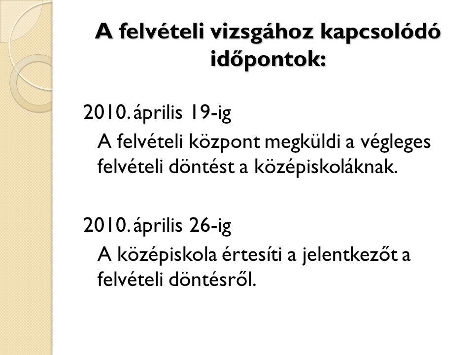A felvételi vizsgához kapcsolódó időpontok: 2010. április 19-ig A felvételi központ megküldi a végleges felvételi döntést a középiskoláknak. 2010. ápr