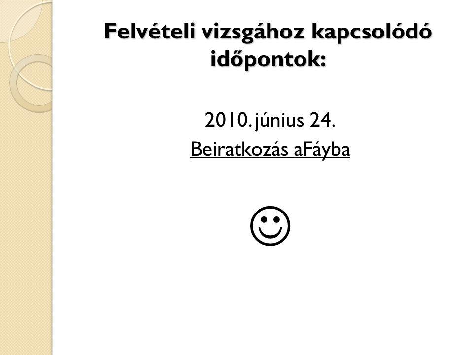 Felvételi vizsgához kapcsolódó időpontok: 2010. június 24. Beiratkozás aFáyba 