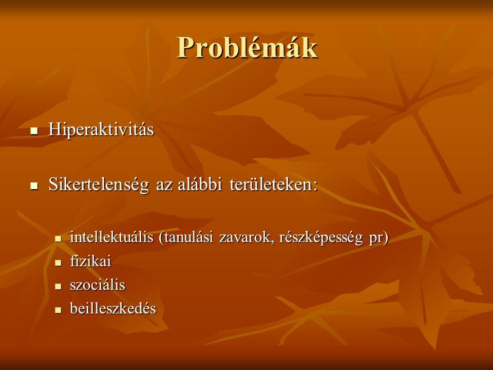 Problémák  Hiperaktivitás  Sikertelenség az alábbi területeken:  intellektuális (tanulási zavarok, részképesség pr)  fizikai  szociális  beilleszkedés