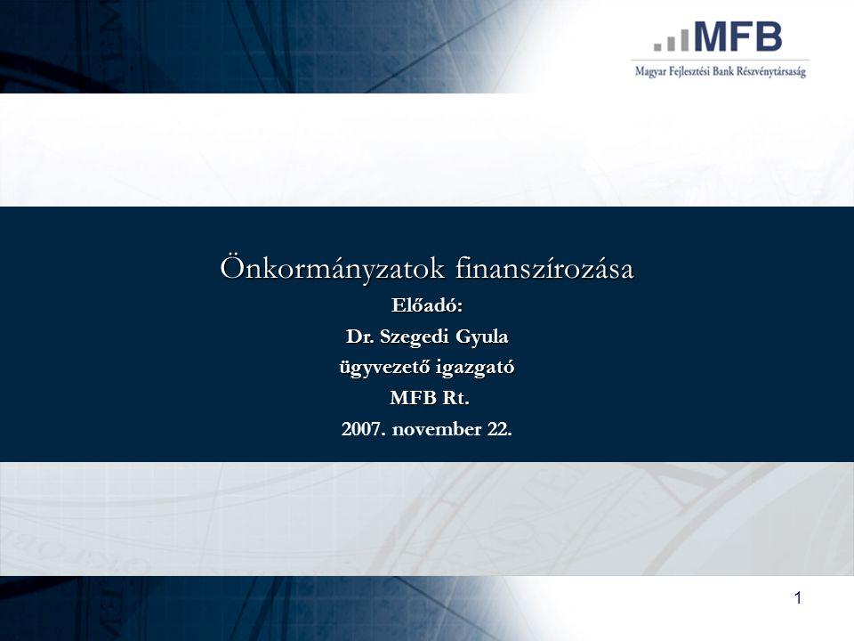 1 Önkormányzatok finanszírozása Előadó: Dr. Szegedi Gyula ügyvezető igazgató MFB Rt. MFB Rt. 2007. november 22.