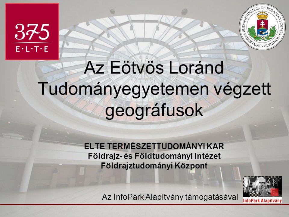 Az Eötvös Loránd Tudományegyetemen végzett geográfusok ELTE TERMÉSZETTUDOMÁNYI KAR Földrajz- és Földtudományi Intézet Földrajztudományi Központ Az Inf