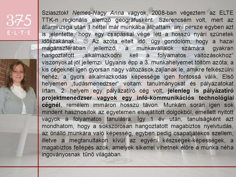 Sziasztok! Nemes-Nagy Anna vagyok, 2008-ban végeztem az ELTE TTK-n regionális elemző geográfusként. Szerencsém volt, mert az államvizsga után 1 héttel