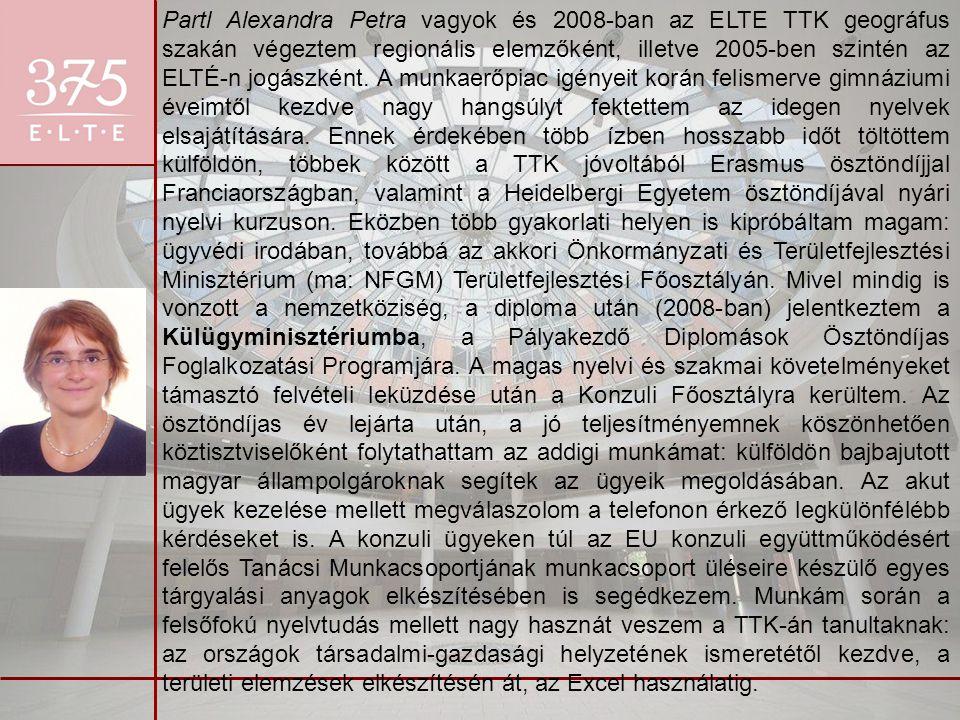 Partl Alexandra Petra vagyok és 2008-ban az ELTE TTK geográfus szakán végeztem regionális elemzőként, illetve 2005-ben szintén az ELTÉ-n jogászként. A