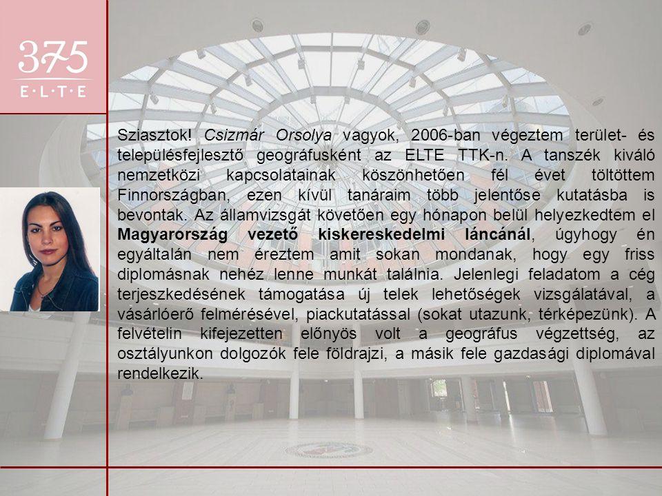 Sziasztok! Csizmár Orsolya vagyok, 2006-ban végeztem terület- és településfejlesztő geográfusként az ELTE TTK-n. A tanszék kiváló nemzetközi kapcsolat