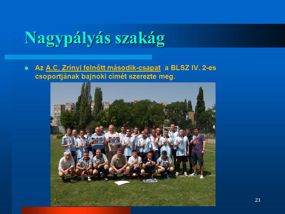 Nagypályás szakág  Az A.C. Zrínyi felnőtt második-csapat a BLSZ IV. 2-es csoportjának bajnoki címét szerezte meg. 21