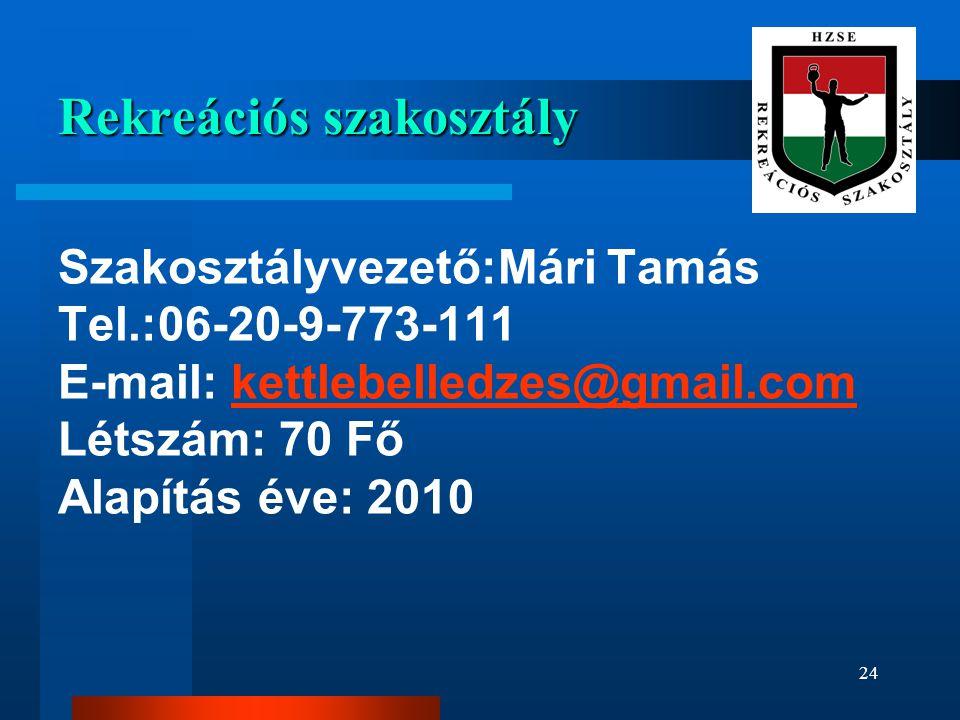 Rekreációs szakosztály Szakosztályvezető:Mári Tamás Tel.:06-20-9-773-111 E-mail: kettlebelledzes@gmail.com Létszám: 70 Fő Alapítás éve: 2010kettlebelledzes@gmail.com 24