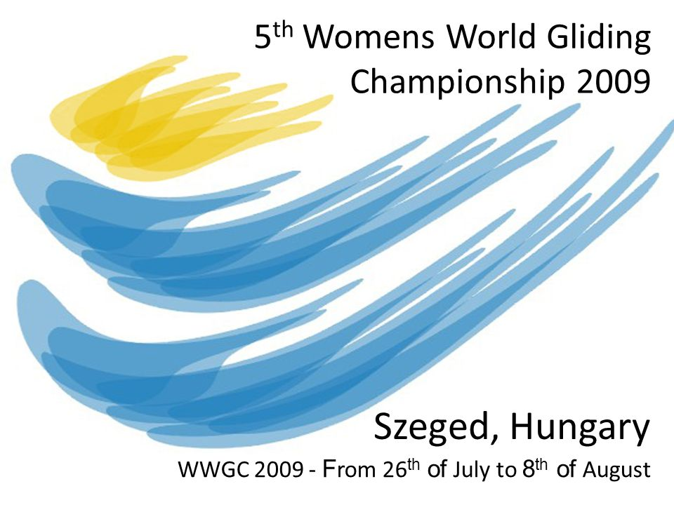 5 th Womens World Gliding Championship 2009 Szeged, Hungary WWGC 2009 - F rom 26 th of July to 8 th of August
