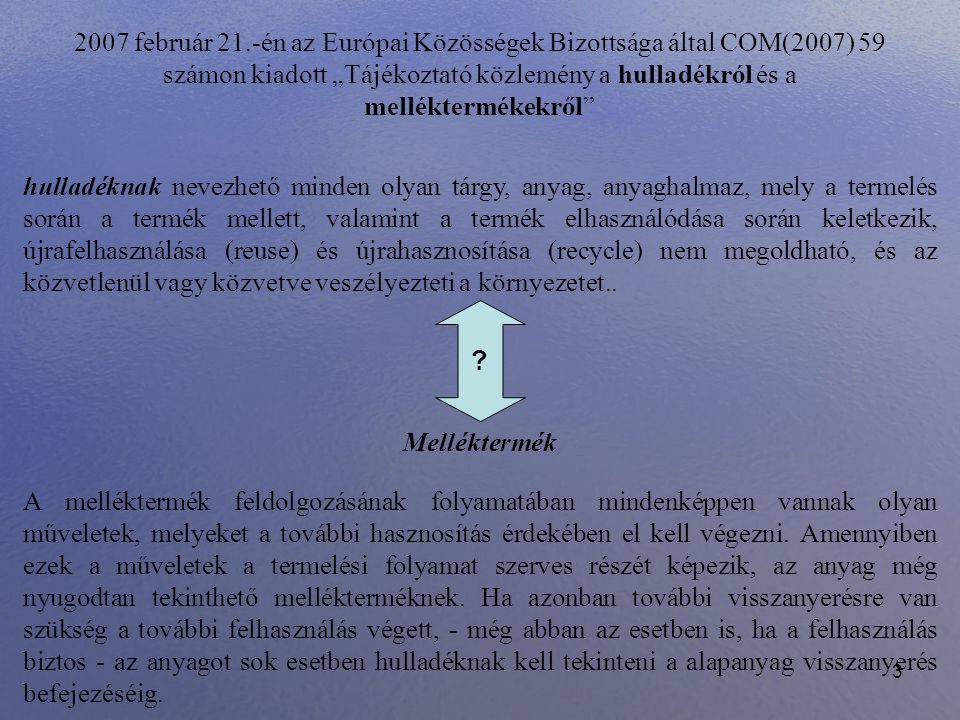 """3 2007 február 21.-én az Európai Közösségek Bizottsága által COM(2007) 59 számon kiadott """"Tájékoztató közlemény a hulladékról és a melléktermékekről"""""""