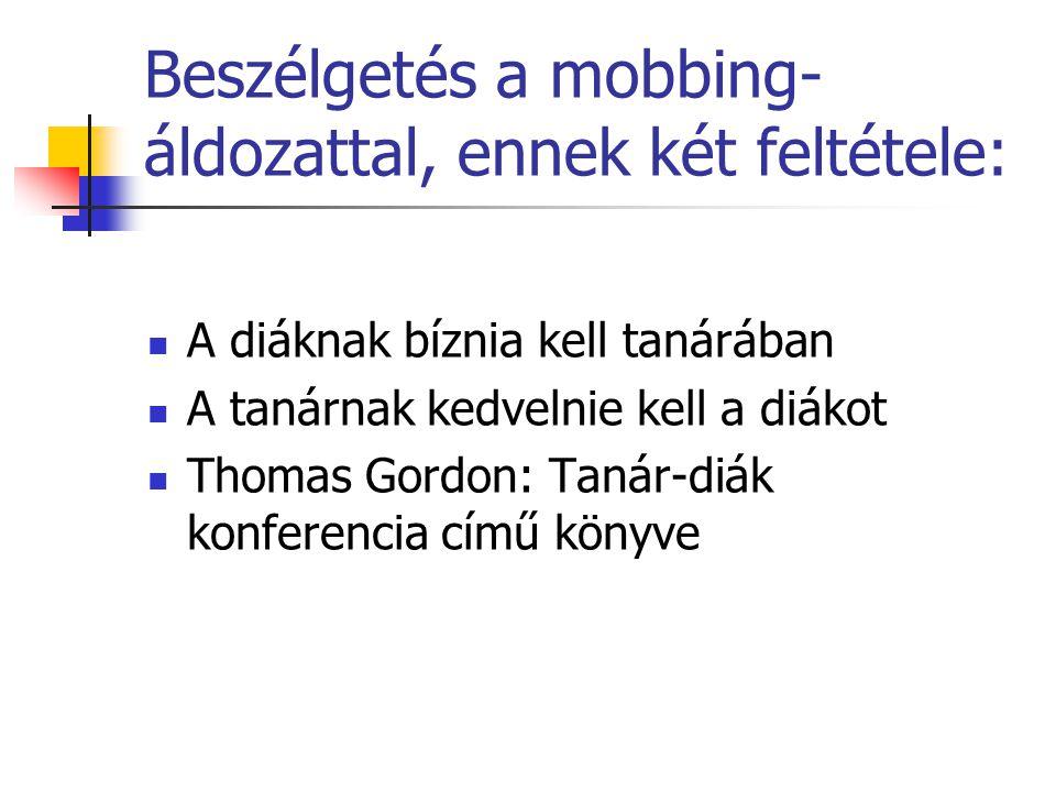 Beszélgetés a mobbing- áldozattal, ennek két feltétele:  A diáknak bíznia kell tanárában  A tanárnak kedvelnie kell a diákot  Thomas Gordon: Tanár-diák konferencia című könyve