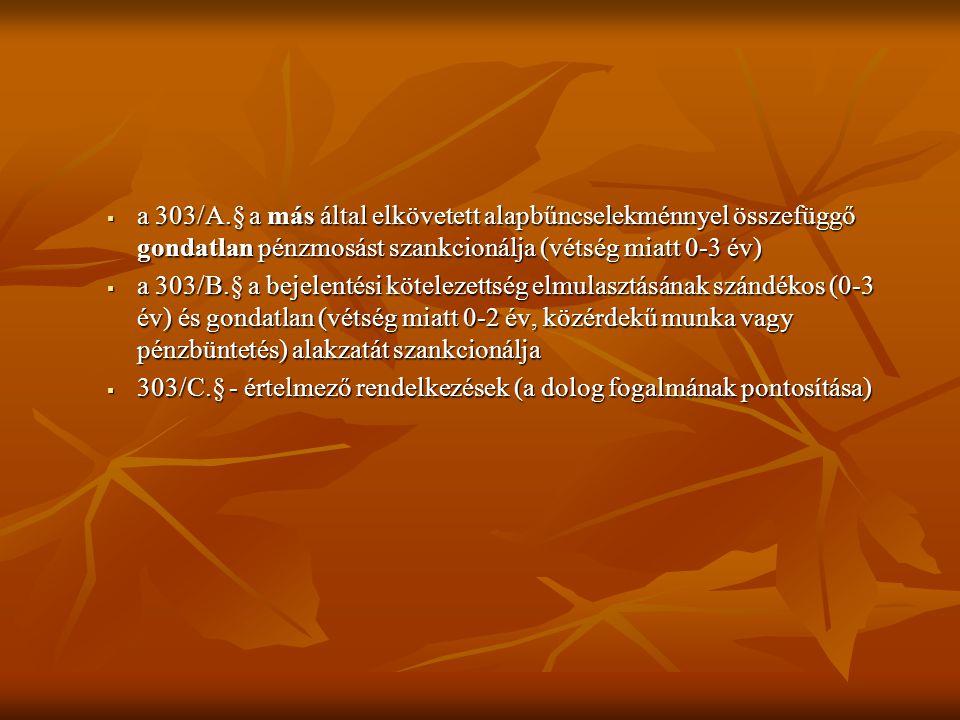  a 303/A.§ a más által elkövetett alapbűncselekménnyel összefüggő gondatlan pénzmosást szankcionálja (vétség miatt 0-3 év)  a 303/B.§ a bejelentési