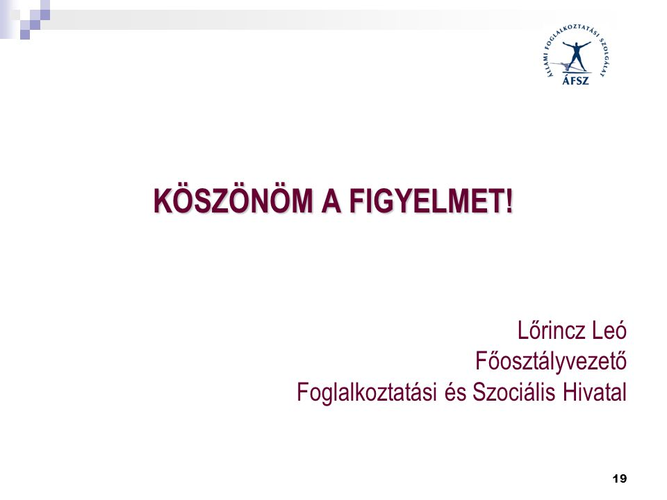 19 KÖSZÖNÖM A FIGYELMET! Lőrincz Leó Főosztályvezető Foglalkoztatási és Szociális Hivatal