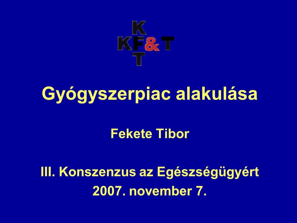Gyógyszerpiac alakulása Fekete Tibor III. Konszenzus az Egészségügyért 2007. november 7.