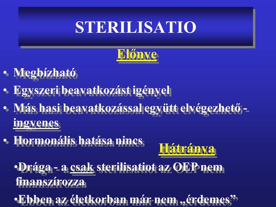 STERILISATIO törvényi szabályozása •35 év feletti életkor vagy 3 élő saját gyermek •Anyai betegség, mely a terhesség hatására romlik és más fogamzásgátló módszer nem alkalmazható •Hasi műtét alatt többszörös méhen végzett beavatkozás esetén és a beteg kéri •35 év feletti életkor vagy 3 élő saját gyermek •Anyai betegség, mely a terhesség hatására romlik és más fogamzásgátló módszer nem alkalmazható •Hasi műtét alatt többszörös méhen végzett beavatkozás esetén és a beteg kéri