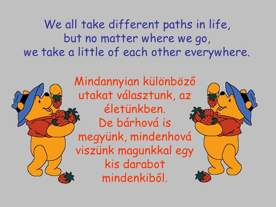 Mindannyian különböző utakat választunk, az életünkben. De bárhová is megyünk, mindenhová viszünk magunkkal egy kis darabot mindenkiből. We all take d