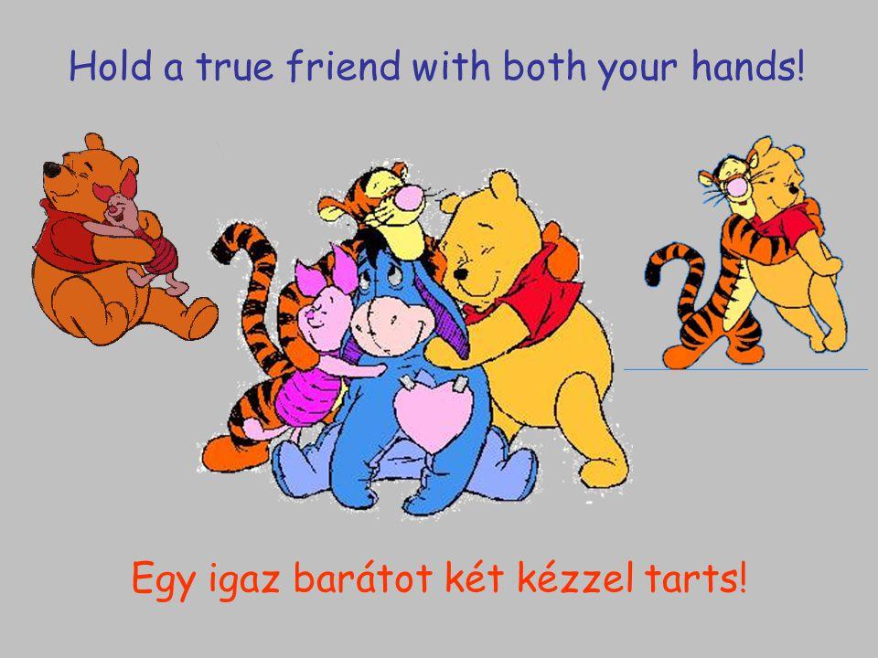 Egy igaz barátot két kézzel tarts! Hold a true friend with both your hands!