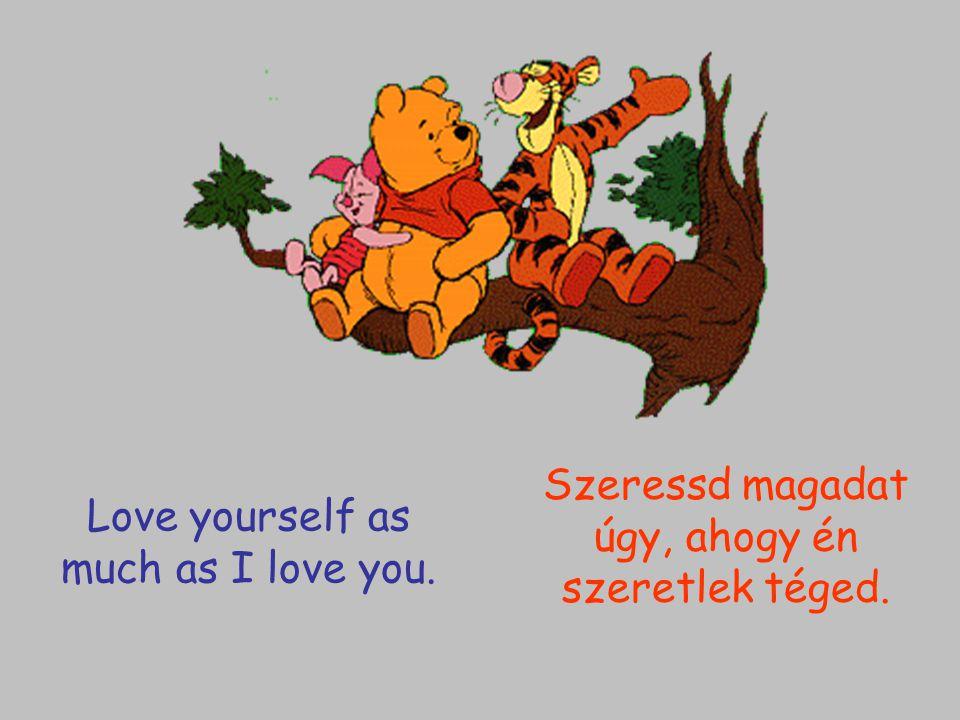 Love yourself as much as I love you. Szeressd magadat úgy, ahogy én szeretlek téged.