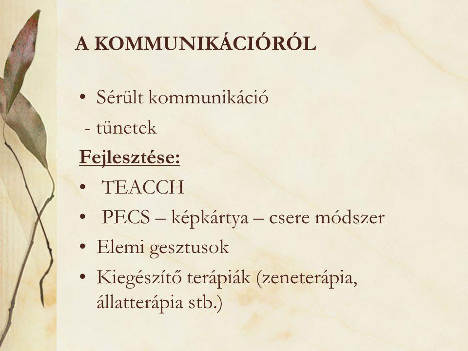 A KOMMUNIKÁCIÓRÓL •Sérült kommunikáció - tünetek Fejlesztése: • TEACCH • PECS – képkártya – csere módszer •Elemi gesztusok •Kiegészítő terápiák (zenet