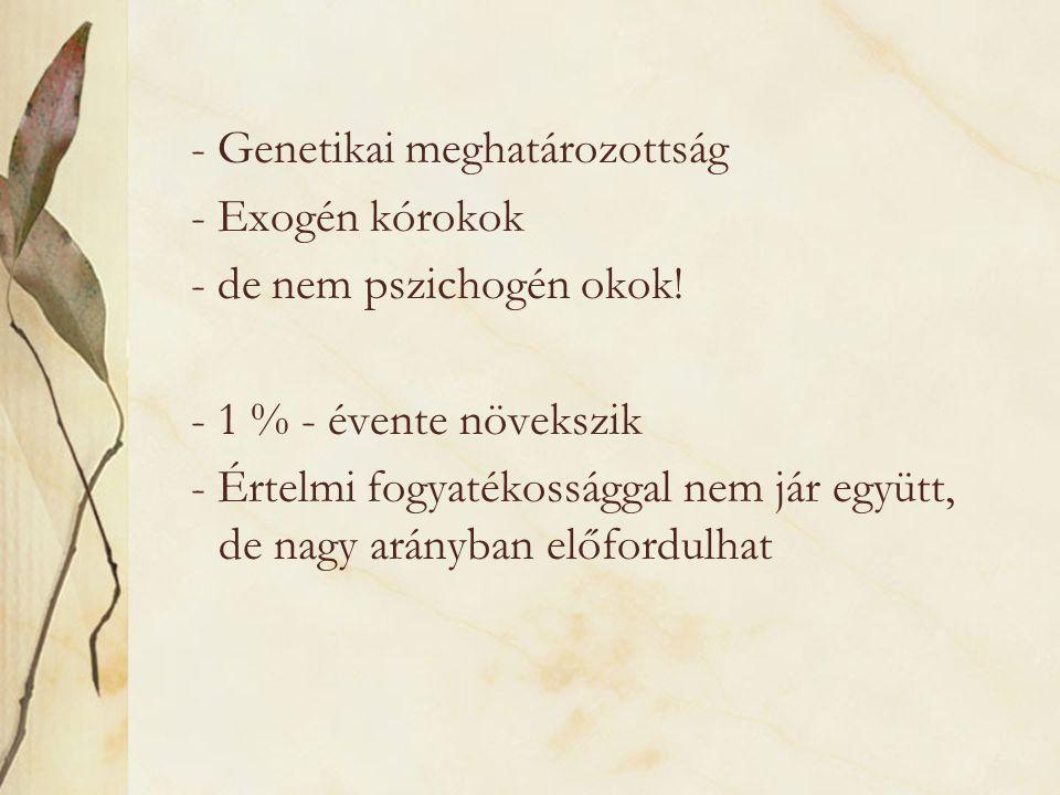 - Genetikai meghatározottság - Exogén kórokok - de nem pszichogén okok! - 1 % - évente növekszik - Értelmi fogyatékossággal nem jár együtt, de nagy ar