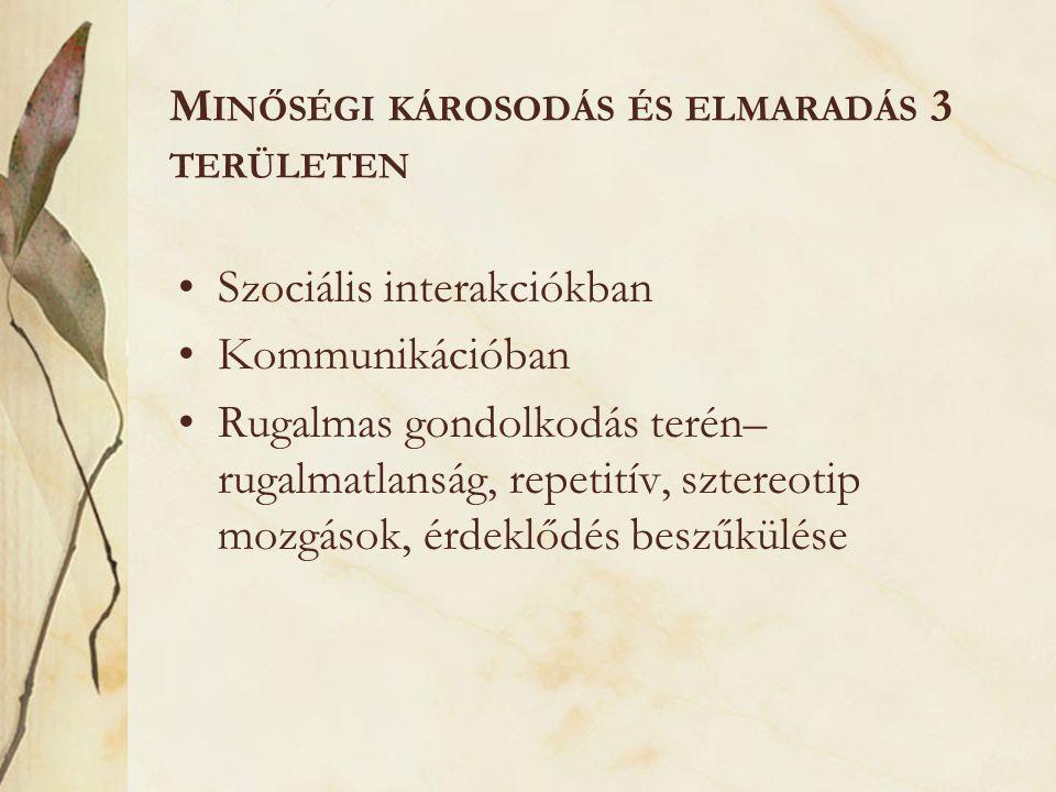 M INŐSÉGI KÁROSODÁS ÉS ELMARADÁS 3 TERÜLETEN •Szociális interakciókban •Kommunikációban •Rugalmas gondolkodás terén– rugalmatlanság, repetitív, sztere