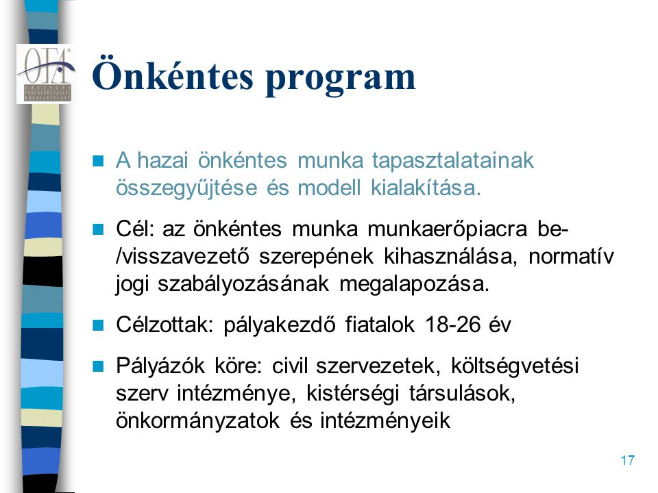 17 Önkéntes program  A hazai önkéntes munka tapasztalatainak összegyűjtése és modell kialakítása.  Cél: az önkéntes munka munkaerőpiacra be- /vissza