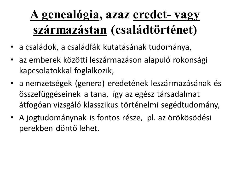 A genealógia, azaz eredet- vagy származástan (családtörténet) • a családok, a családfák kutatásának tudománya, • az emberek közötti leszármazáson alap