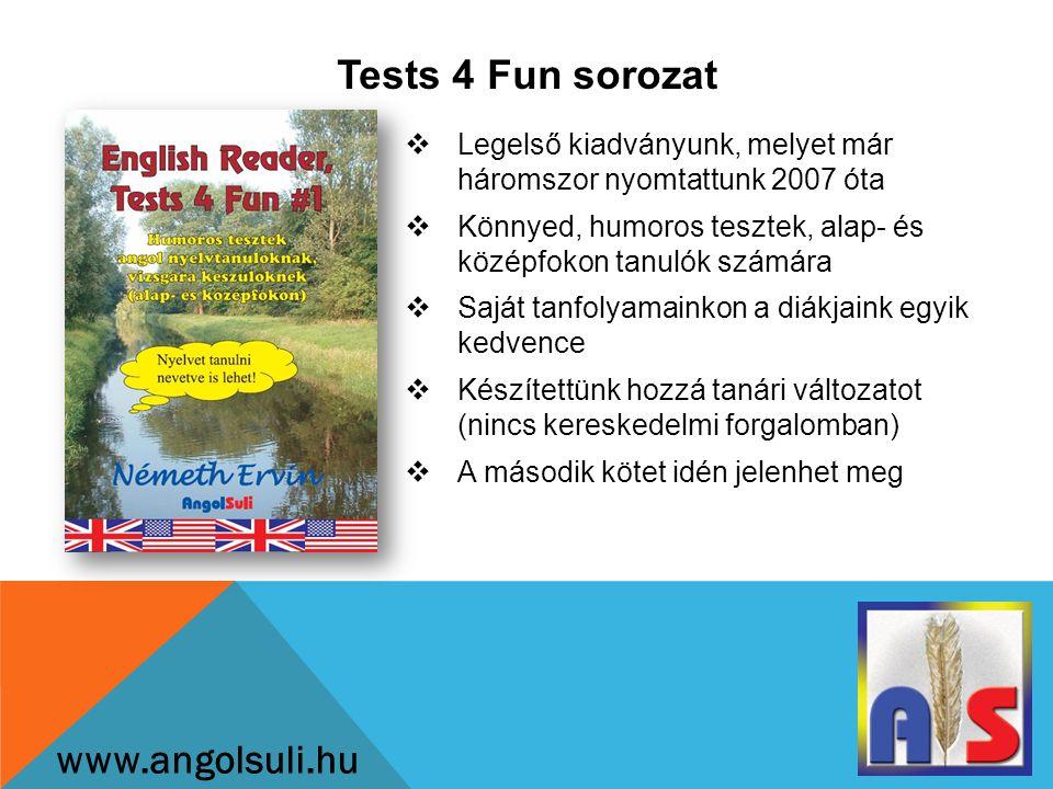 Tests 4 Fun sorozat www.angolsuli.hu  Legelső kiadványunk, melyet már háromszor nyomtattunk 2007 óta  Könnyed, humoros tesztek, alap- és középfokon tanulók számára  Saját tanfolyamainkon a diákjaink egyik kedvence  Készítettünk hozzá tanári változatot (nincs kereskedelmi forgalomban)  A második kötet idén jelenhet meg