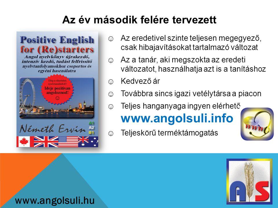Az év második felére tervezett www.angolsuli.hu ☺Az eredetivel szinte teljesen megegyező, csak hibajavításokat tartalmazó változat ☺Az a tanár, aki megszokta az eredeti változatot, használhatja azt is a tanításhoz ☺Kedvező ár ☺Továbbra sincs igazi vetélytársa a piacon ☺Teljes hanganyaga ingyen elérhető www.angolsuli.info ☺Teljeskörű terméktámogatás