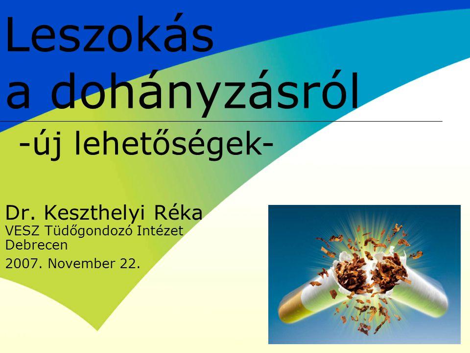 Dr. Keszthelyi Réka VESZ Tüdőgondozó Intézet Debrecen 2007. November 22. Leszokás a dohányzásról -új lehetőségek-