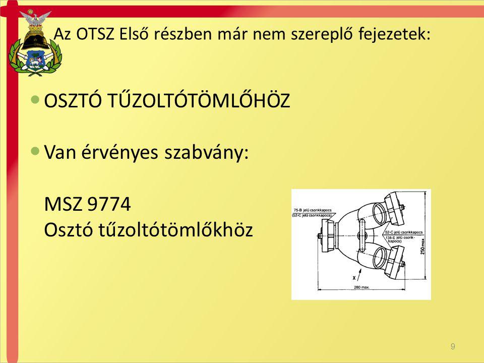  OSZTÓ TŰZOLTÓTÖMLŐHÖZ  Van érvényes szabvány: MSZ 9774 Osztó tűzoltótömlőkhöz Az OTSZ Első részben már nem szereplő fejezetek: 9