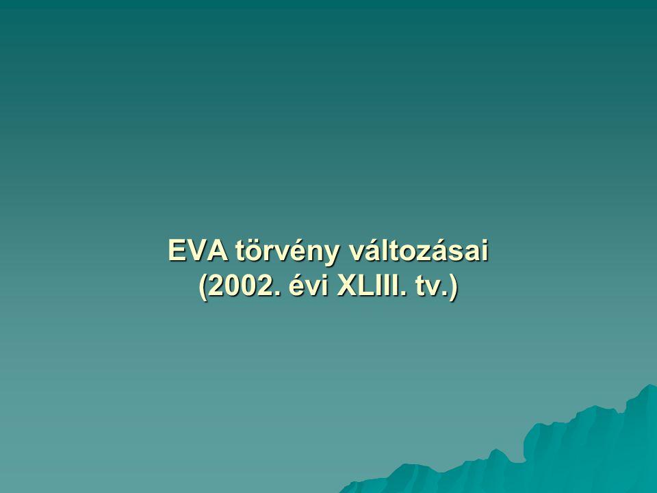 EVA törvény változásai (2002. évi XLIII. tv.) EVA törvény változásai (2002. évi XLIII. tv.)