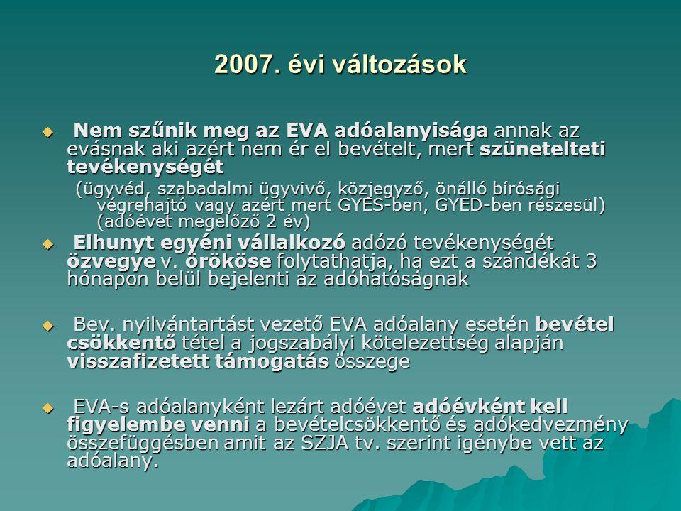 2007. évi változások  Nem szűnik meg az EVA adóalanyisága annak az evásnak aki azért nem ér el bevételt, mert szünetelteti tevékenységét (ügyvéd, sza