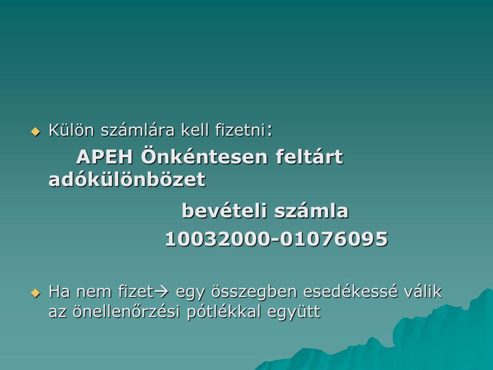 Külön számlára kell fizetni : APEH Önkéntesen feltárt adókülönbözet APEH Önkéntesen feltárt adókülönbözet bevételi számla bevételi számla 10032000-01076095 10032000-01076095  Ha nem fizet  egy összegben esedékessé válik az önellenőrzési pótlékkal együtt