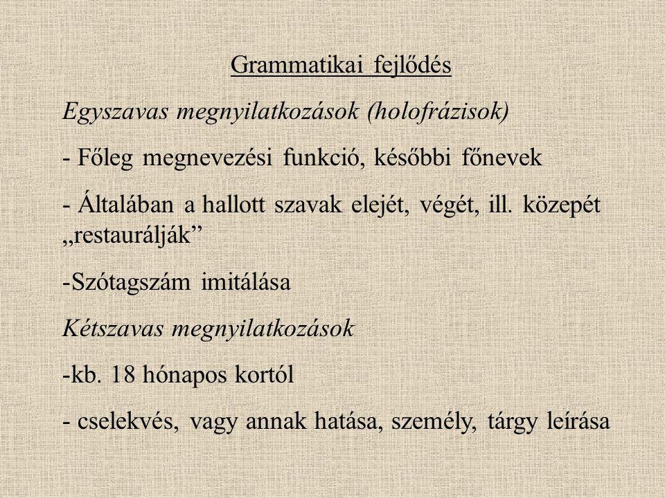 Grammatikai fejlődés Egyszavas megnyilatkozások (holofrázisok) - Főleg megnevezési funkció, későbbi főnevek - Általában a hallott szavak elejét, végét, ill.