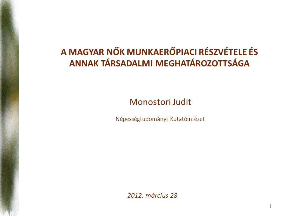 1 A MAGYAR NŐK MUNKAERŐPIACI RÉSZVÉTELE ÉS ANNAK TÁRSADALMI MEGHATÁROZOTTSÁGA Monostori Judit Népességtudományi Kutatóintézet 2012.