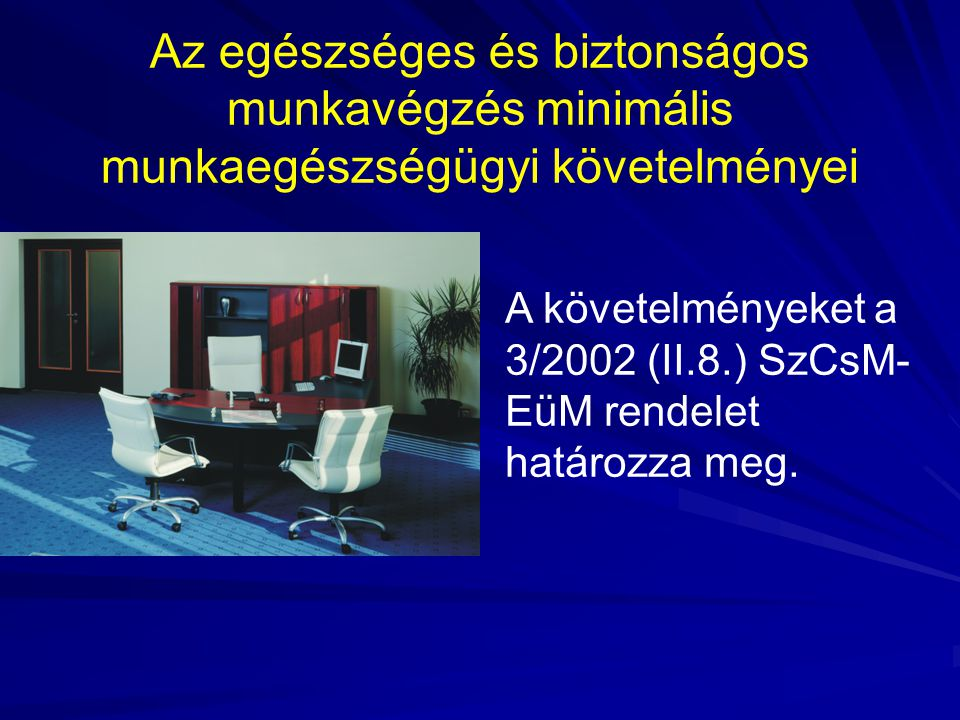 Az egészséges és biztonságos munkavégzés minimális munkaegészségügyi követelményei A követelményeket a 3/2002 (II.8.) SzCsM- EüM rendelet határozza me