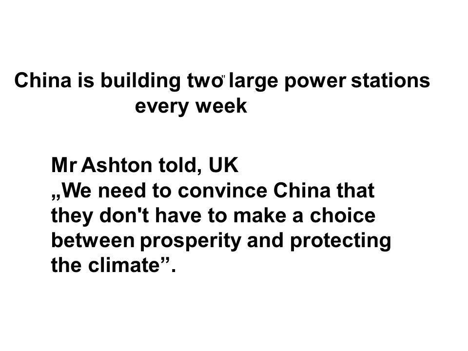 "China is building two large power stations every week Mr Ashton told, UK ""We need to convince China that they don t have to make a choice between prosperity and protecting the climate ."
